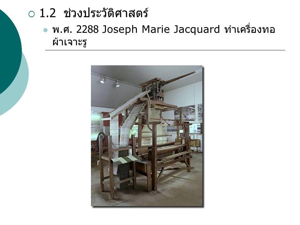 1.2 ช่วงประวัติศาสตร์ พ.ศ. 2288 Joseph Marie Jacquard ทำเครื่องทอผ้าเจาะรู