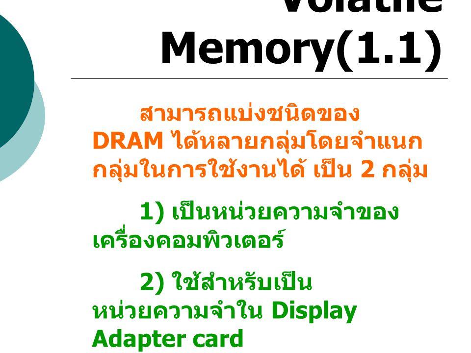 Volatile Memory(1.1) สามารถแบ่งชนิดของ DRAM ได้หลายกลุ่มโดยจำแนกกลุ่มในการใช้งานได้ เป็น 2 กลุ่ม. 1) เป็นหน่วยความจำของเครื่องคอมพิวเตอร์