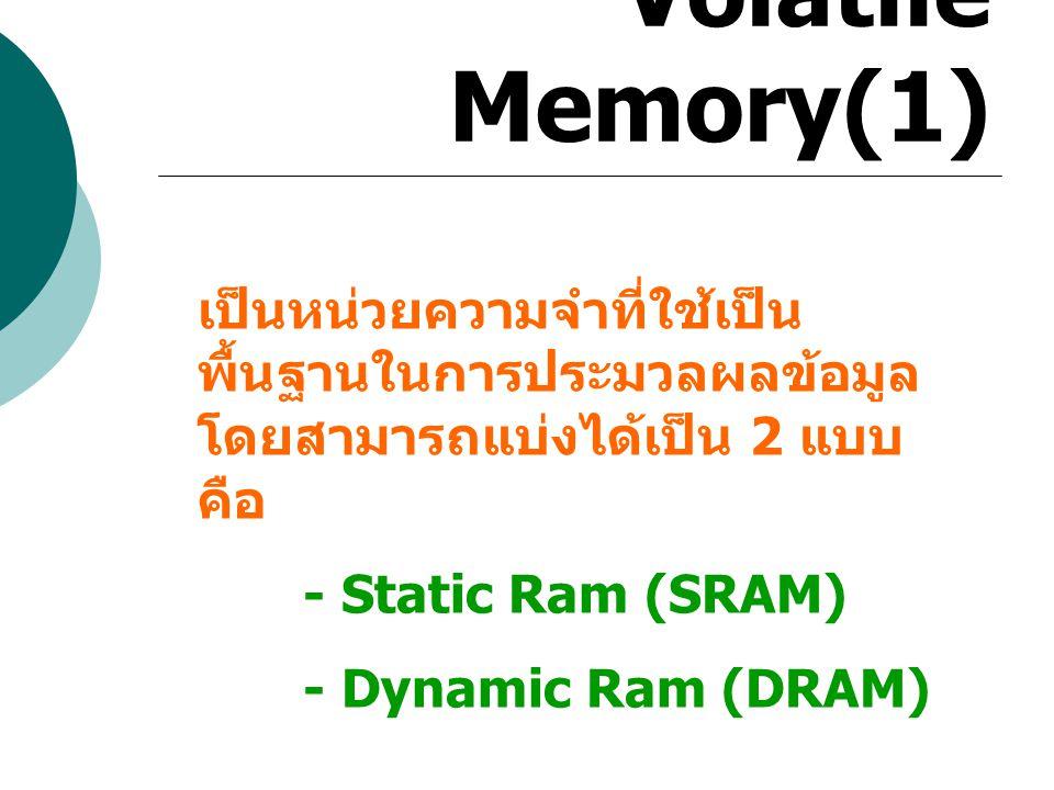 Volatile Memory(1) เป็นหน่วยความจำที่ใช้เป็นพื้นฐานในการประมวลผลข้อมูล โดยสามารถแบ่งได้เป็น 2 แบบ คือ.