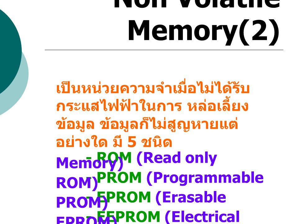 Non Volatile Memory(2) เป็นหน่วยความจำเมื่อไม่ได้รับกระแสไฟฟ้าในการ หล่อเลี้ยงข้อมูล ข้อมูลก็ไม่สูญหายแต่อย่างใด มี 5 ชนิด.