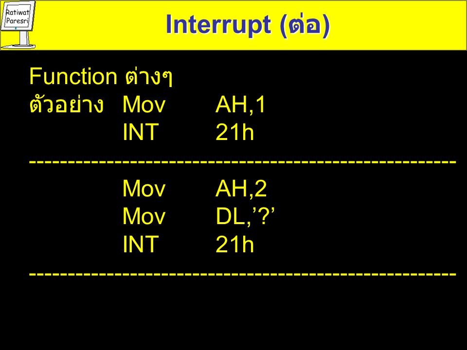 Interrupt (ต่อ) Function ต่างๆ ตัวอย่าง Mov AH,1 INT 21h