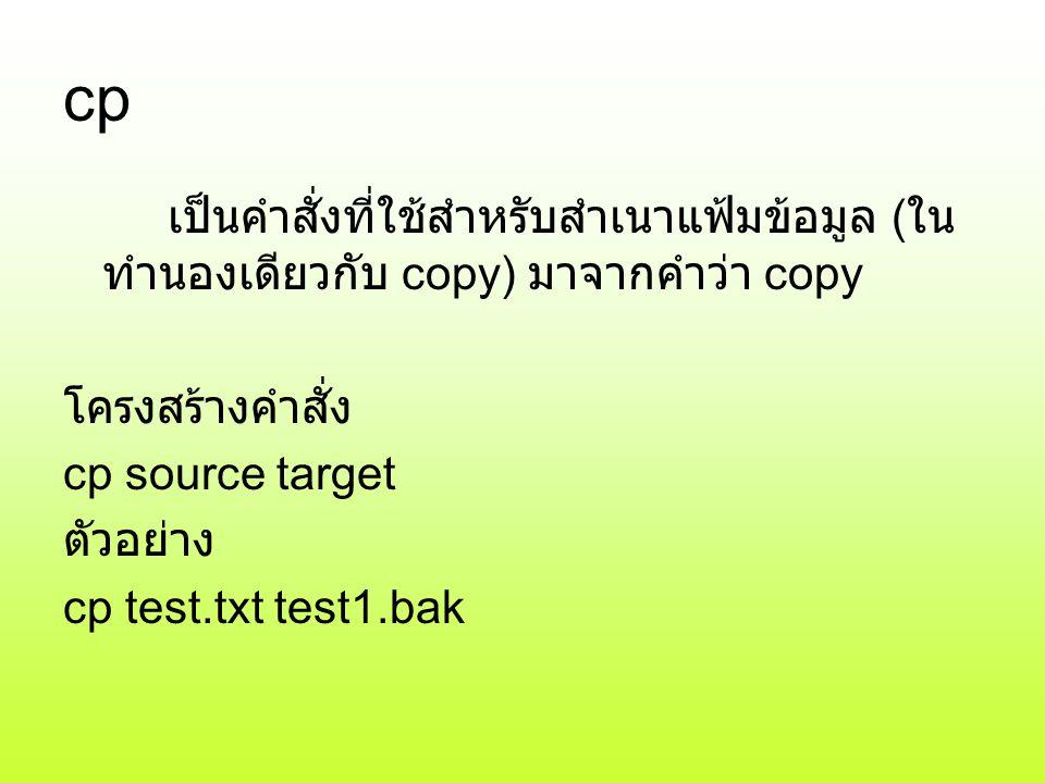 cp เป็นคำสั่งที่ใช้สำหรับสำเนาแฟ้มข้อมูล (ในทำนองเดียวกับ copy) มาจากคำว่า copy. โครงสร้างคำสั่ง. cp source target.