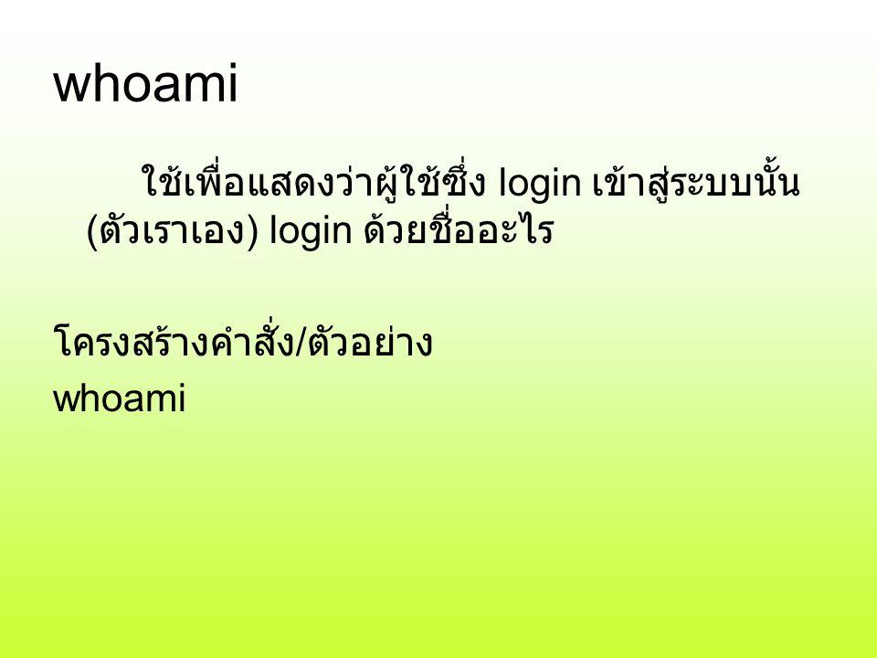 whoami ใช้เพื่อแสดงว่าผู้ใช้ซึ่ง login เข้าสู่ระบบนั้น (ตัวเราเอง) login ด้วยชื่ออะไร. โครงสร้างคำสั่ง/ตัวอย่าง.