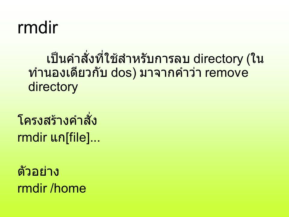 rmdir เป็นคำสั่งที่ใช้สำหรับการลบ directory (ในทำนองเดียวกับ dos) มาจากคำว่า remove directory. โครงสร้างคำสั่ง.
