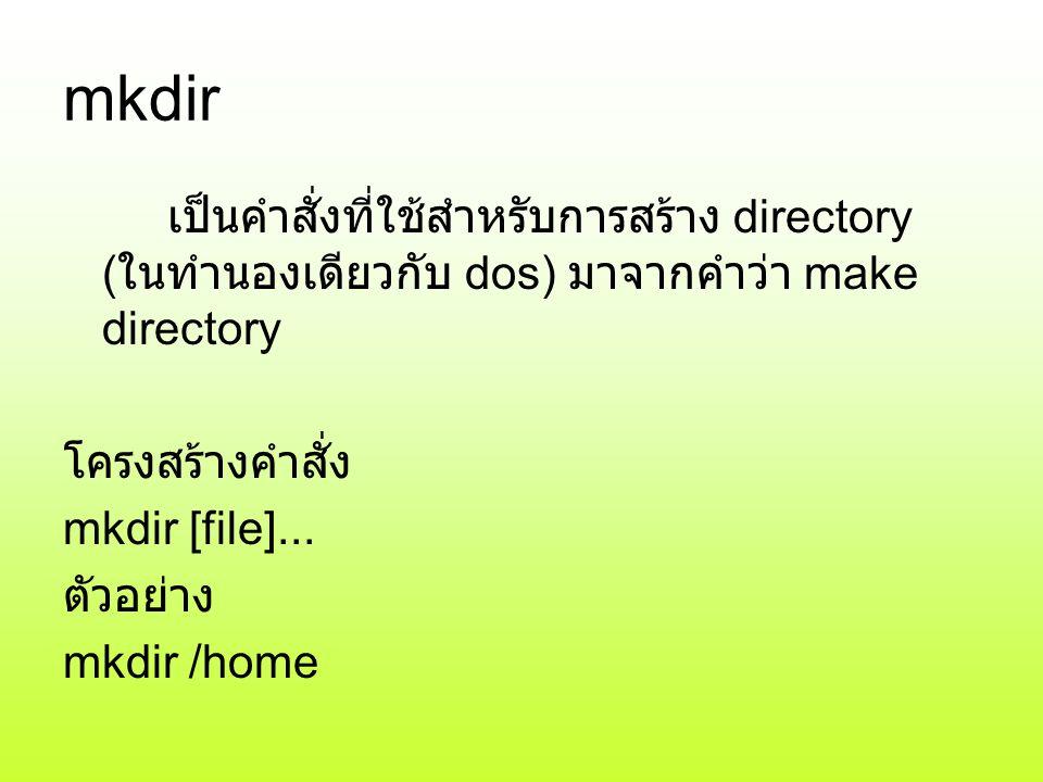 mkdir เป็นคำสั่งที่ใช้สำหรับการสร้าง directory (ในทำนองเดียวกับ dos) มาจากคำว่า make directory. โครงสร้างคำสั่ง.