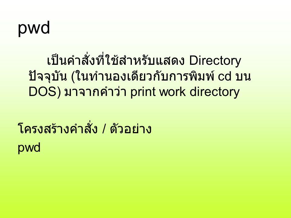 pwd เป็นคำสั่งที่ใช้สำหรับแสดง Directory ปัจจุบัน (ในทำนองเดียวกับการพิมพ์ cd บน DOS) มาจากคำว่า print work directory.