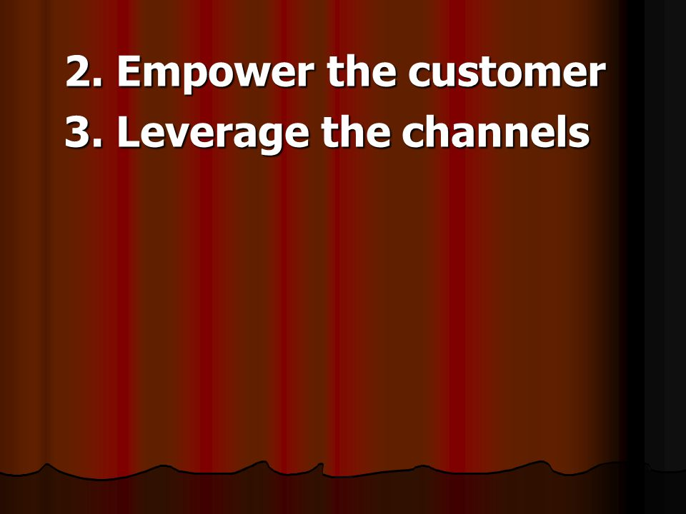 2. Empower the customer 3. Leverage the channels