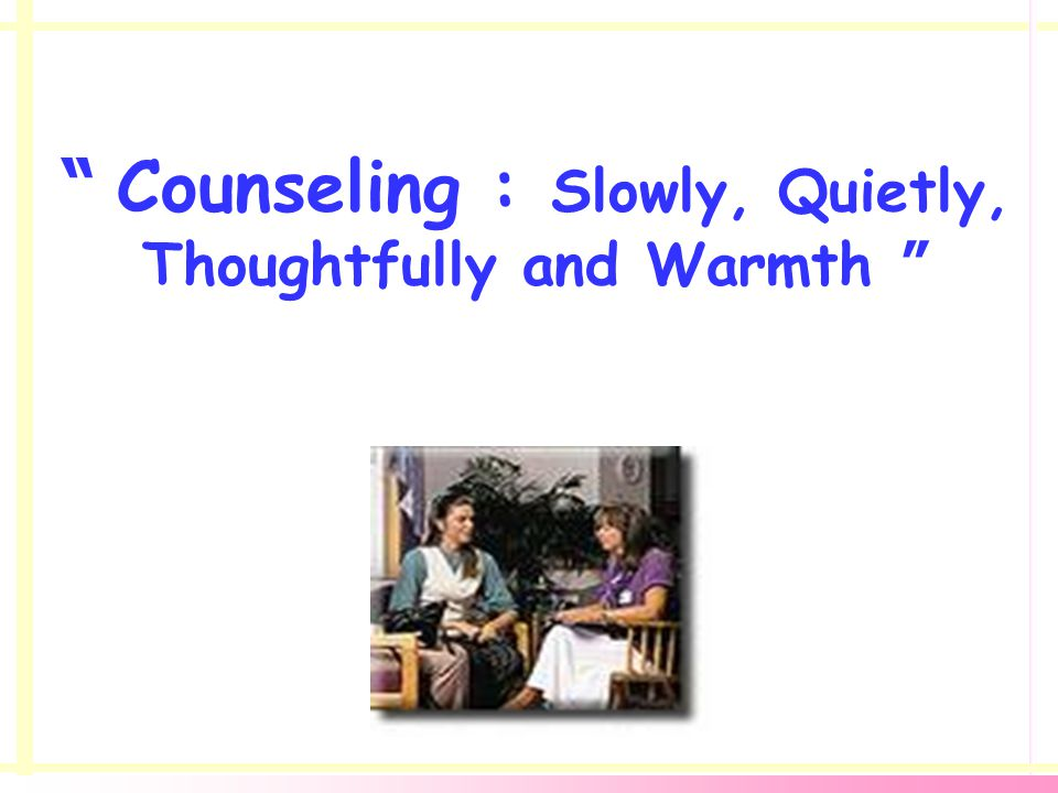 Counseling : Slowly, Quietly, Thoughtfully and Warmth