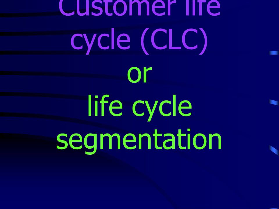 Customer life cycle (CLC) or life cycle segmentation