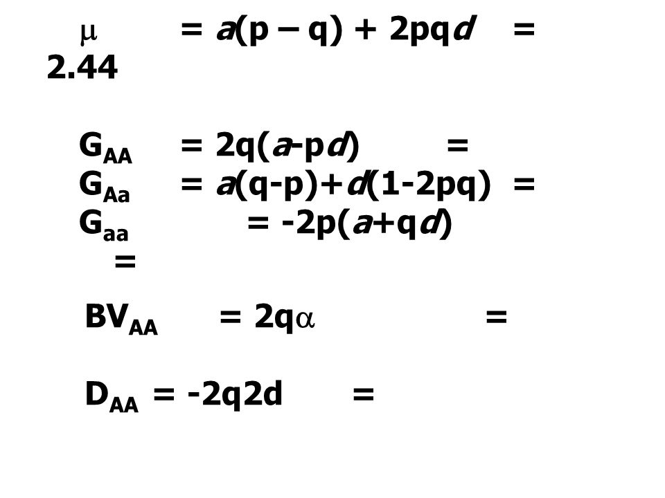  = a(p – q) + 2pqd = 2.44 GAA = 2q(a-pd) = GAa = a(q-p)+d(1-2pq) = Gaa = -2p(a+qd) = BVAA = 2q =