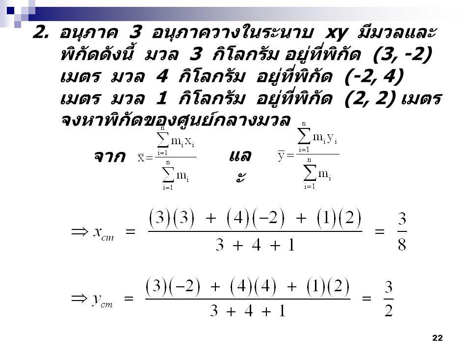 อนุภาค 3 อนุภาควางในระนาบ xy มีมวลและพิกัดดังนี้ มวล 3 กิโลกรัม อยู่ที่พิกัด (3, -2) เมตร มวล 4 กิโลกรัม อยู่ที่พิกัด (-2, 4) เมตร มวล 1 กิโลกรัม อยู่ที่พิกัด (2, 2) เมตร จงหาพิกัดของศูนย์กลางมวล