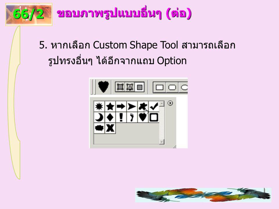 66/2 ขอบภาพรูปแบบอื่นๆ (ต่อ) 5. หากเลือก Custom Shape Tool สามารถเลือก