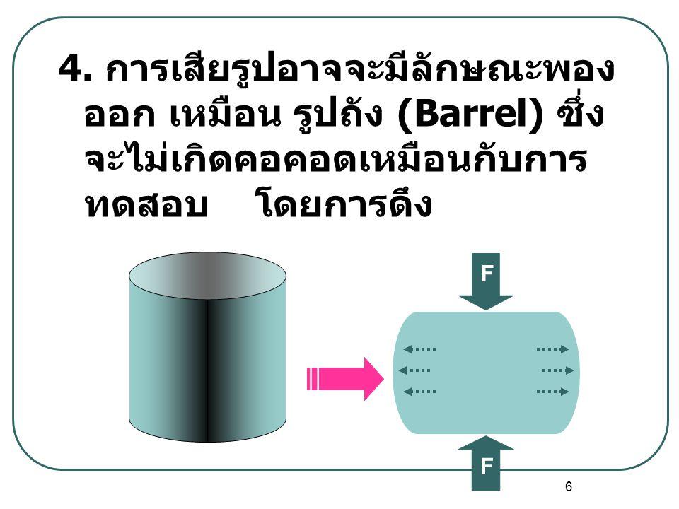 4. การเสียรูปอาจจะมีลักษณะพองออก เหมือน รูปถัง (Barrel) ซึ่งจะไม่เกิดคอคอดเหมือนกับการทดสอบ โดยการดึง