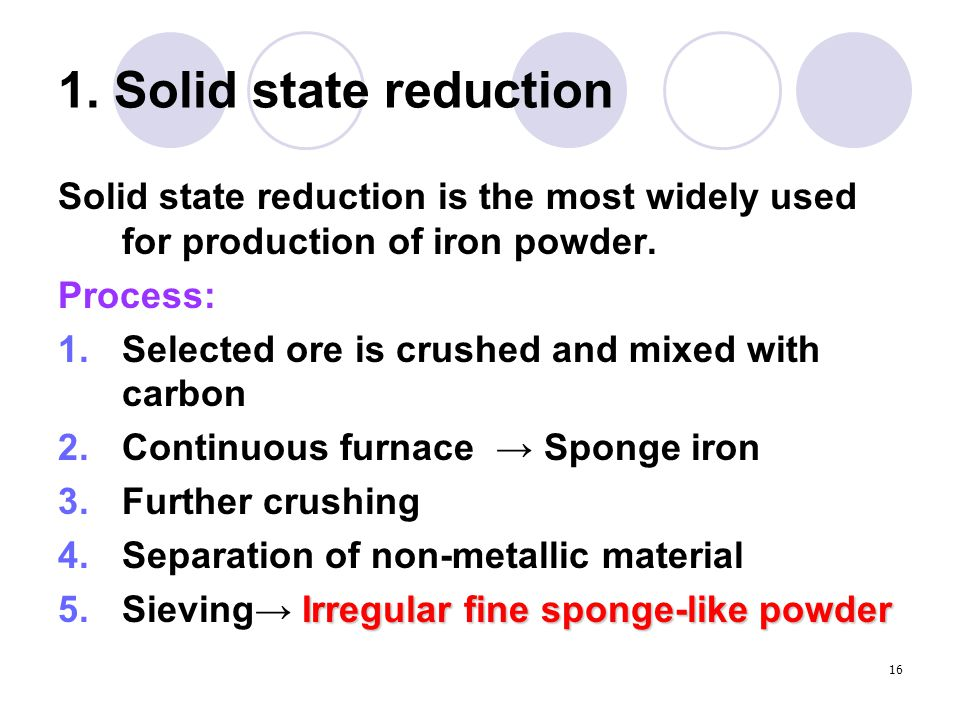 1. Solid state reduction Solid state reduction is the most widely used for production of iron powder.