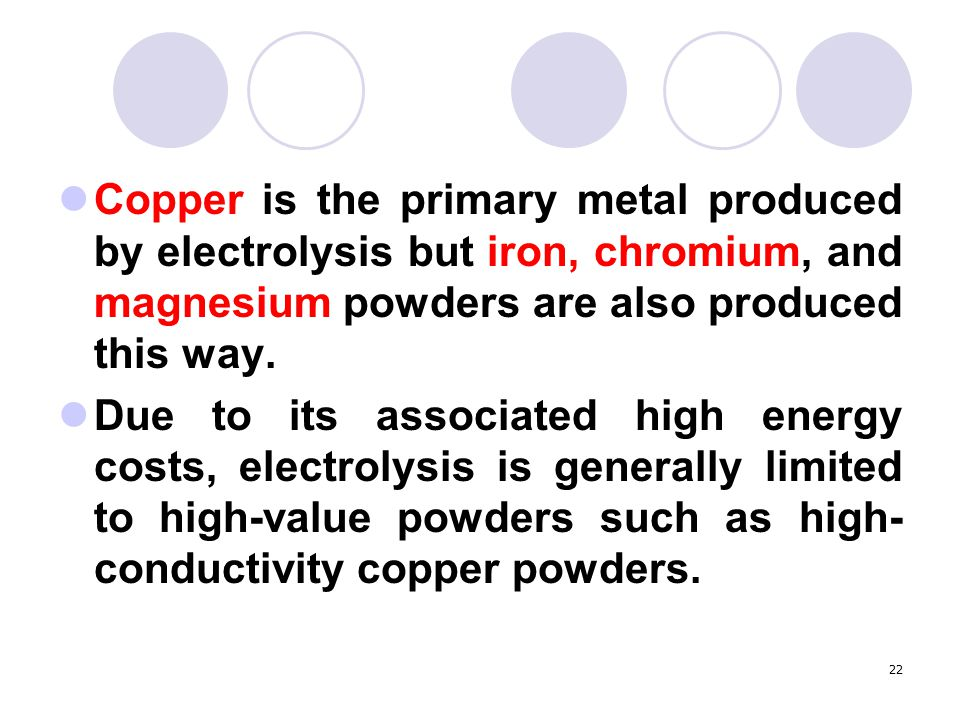 Copper is the primary metal produced by electrolysis but iron, chromium, and magnesium powders are also produced this way.