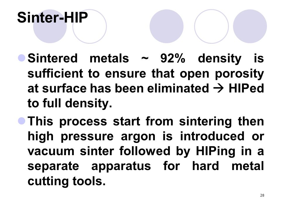 Sinter-HIP Sintered metals ~ 92% density is sufficient to ensure that open porosity at surface has been eliminated  HIPed to full density.