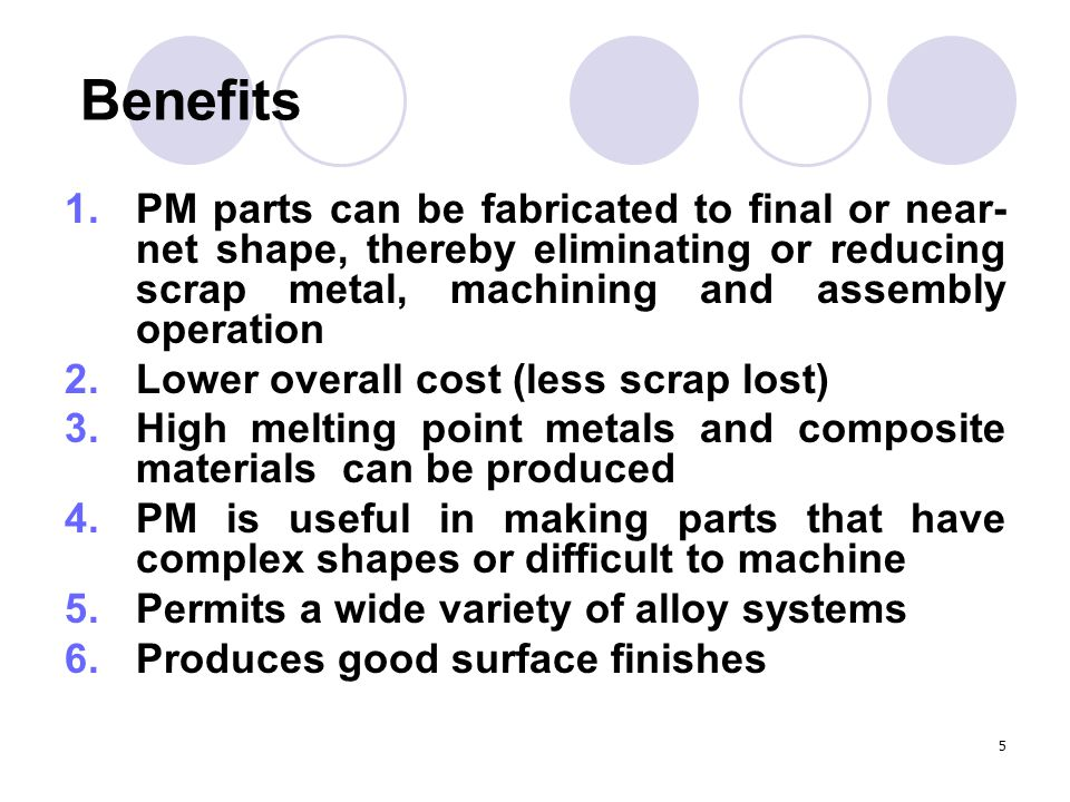 Benefits PM parts can be fabricated to final or near-net shape, thereby eliminating or reducing scrap metal, machining and assembly operation.
