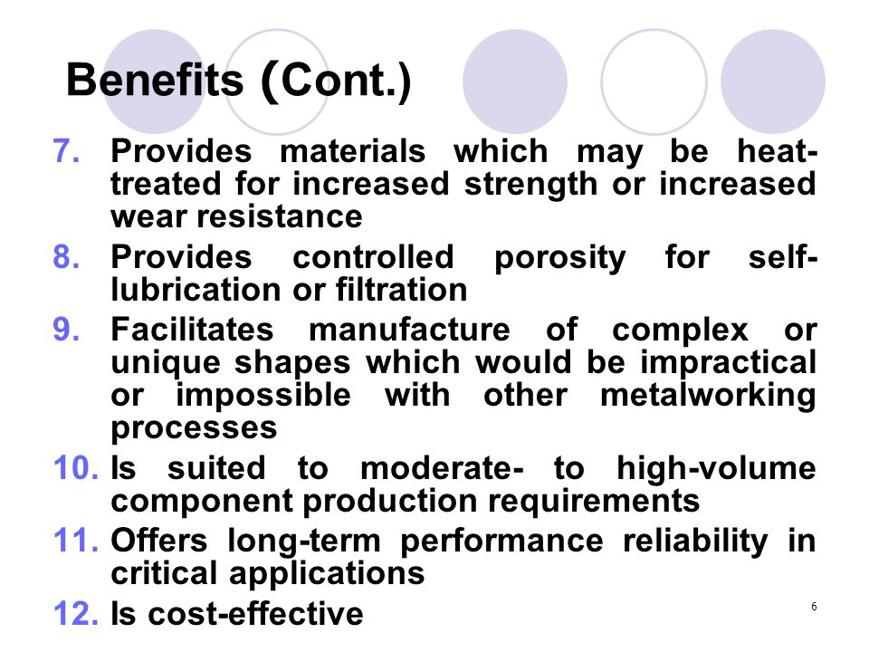 Benefits (Cont.) Provides materials which may be heat-treated for increased strength or increased wear resistance.