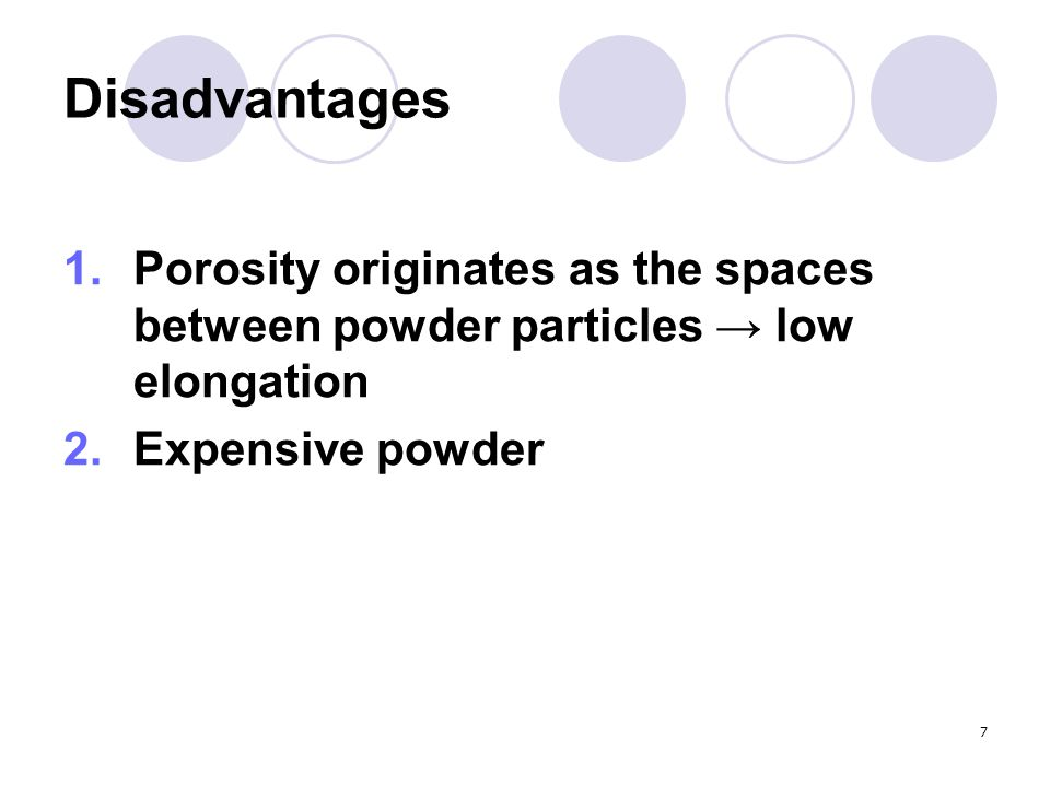 Disadvantages Porosity originates as the spaces between powder particles → low elongation.