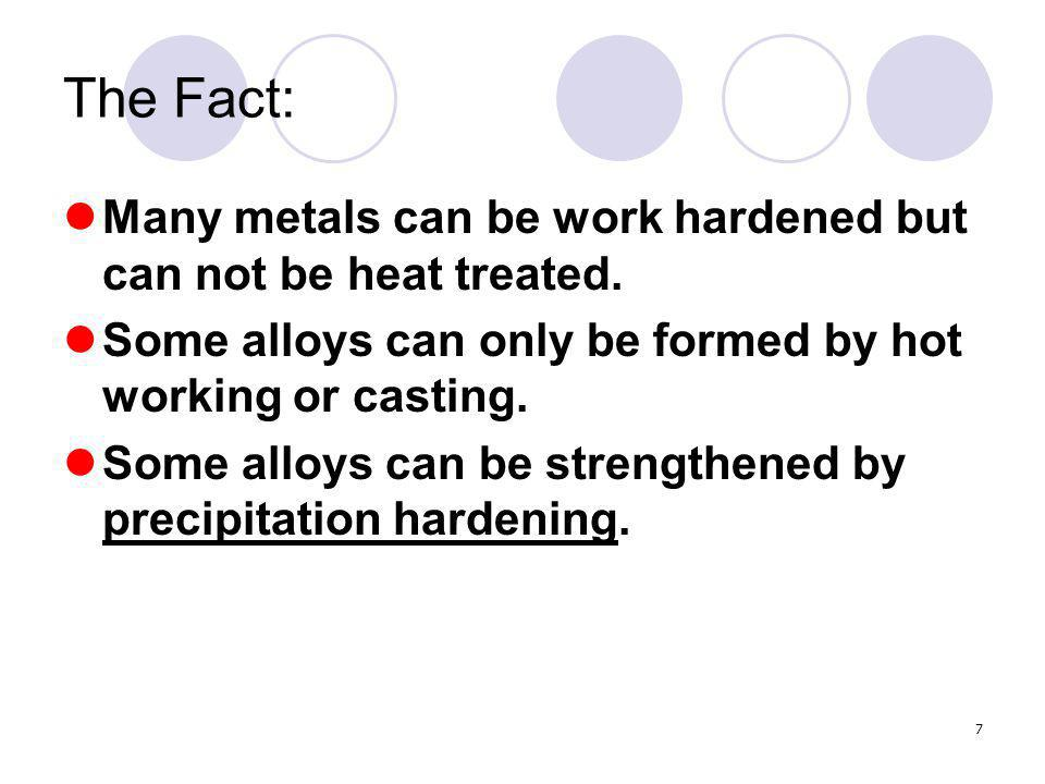 The Fact: Many metals can be work hardened but can not be heat treated. Some alloys can only be formed by hot working or casting.