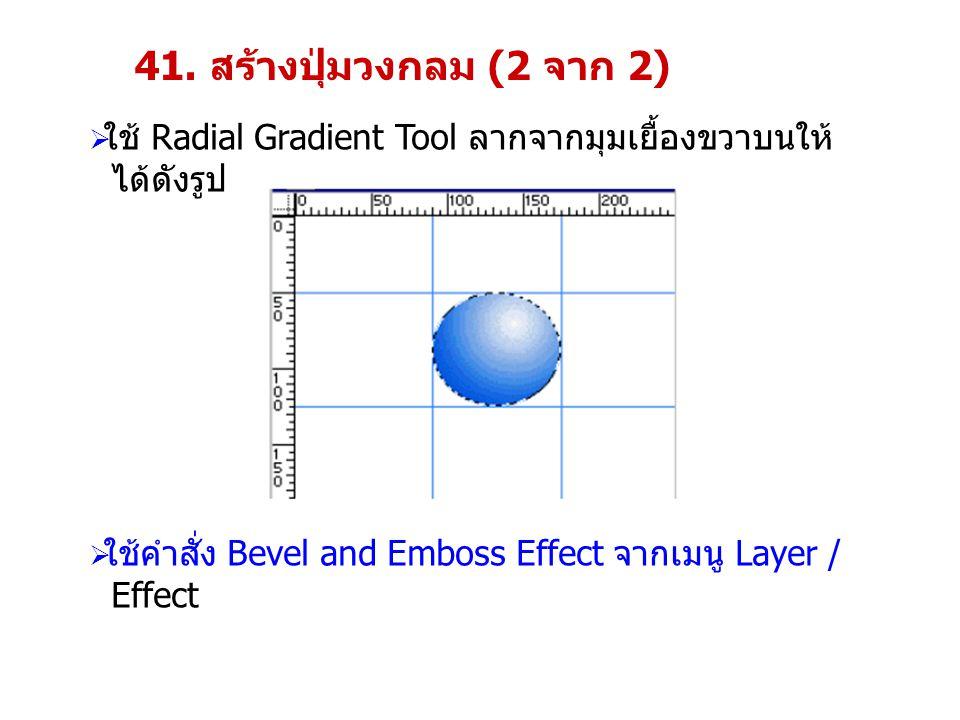 41. สร้างปุ่มวงกลม (2 จาก 2) ใช้ Radial Gradient Tool ลากจากมุมเยื้องขวาบนให้ ได้ดังรูป. ใช้คำสั่ง Bevel and Emboss Effect จากเมนู Layer /