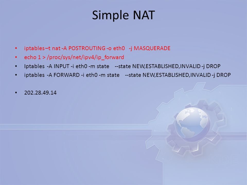 Simple NAT iptables –t nat -A POSTROUTING -o eth0 -j MASQUERADE