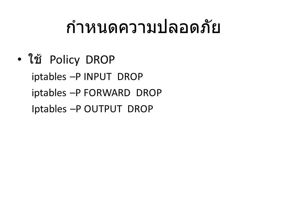 กำหนดความปลอดภัย ใช้ Policy DROP iptables –P INPUT DROP
