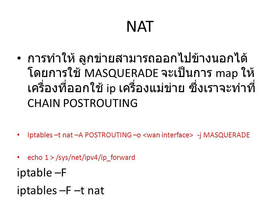 NAT การทำให้ ลูกข่ายสามารถออกไปข้างนอกได้โดยการใช้ MASQUERADE จะเป็นการ map ให้เครื่องที่ออกใช้ ip เครื่องแม่ข่าย ซึ่งเราจะทำที่ CHAIN POSTROUTING.