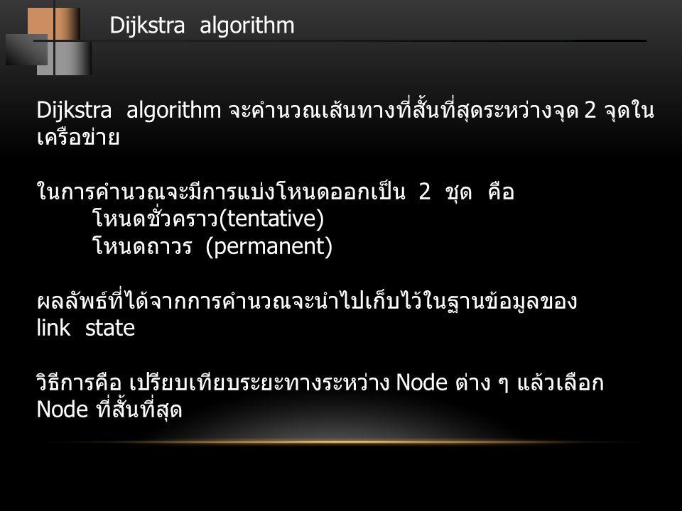 Dijkstra algorithm Dijkstra algorithm จะคำนวณเส้นทางที่สั้นที่สุดระหว่างจุด 2 จุดในเครือข่าย. ในการคำนวณจะมีการแบ่งโหนดออกเป็น 2 ชุด คือ.