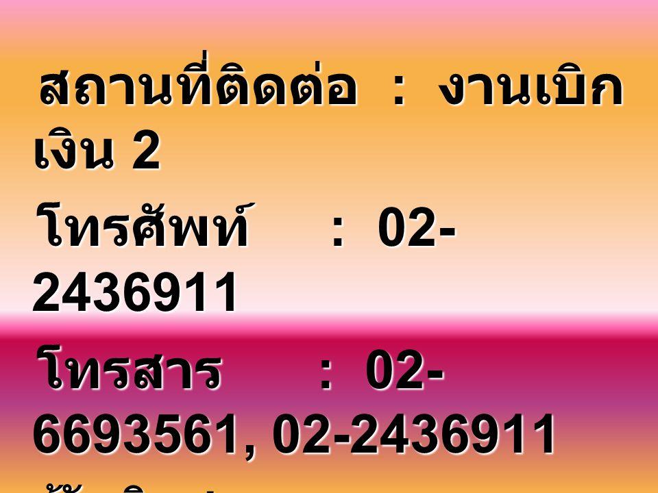 สถานที่ติดต่อ : งานเบิกเงิน 2 โทรศัพท์ : 02-2436911