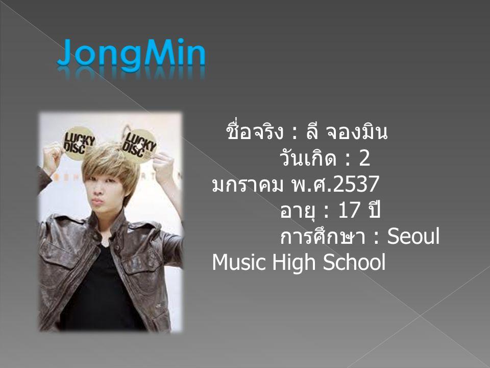 JongMin ชื่อจริง : ลี จองมิน วันเกิด : 2 มกราคม พ.ศ.2537 อายุ : 17 ปี การศึกษา : Seoul Music High School.