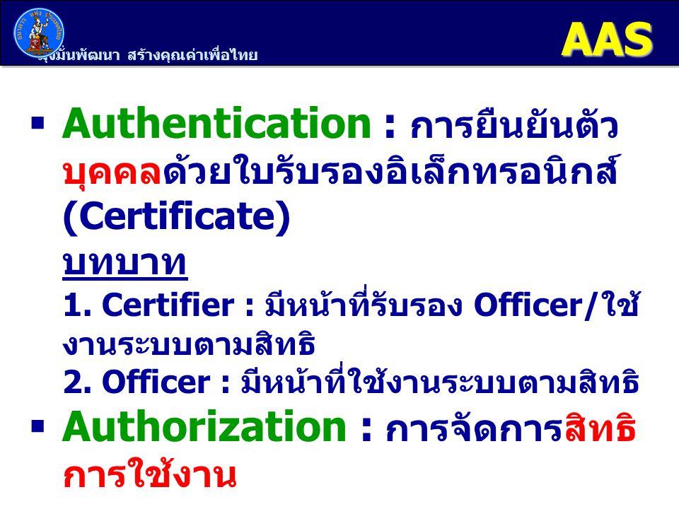 AAS Authentication : การยืนยันตัวบุคคลด้วยใบรับรองอิเล็กทรอนิกส์ (Certificate) บทบาท. 1. Certifier : มีหน้าที่รับรอง Officer/ใช้งานระบบตามสิทธิ