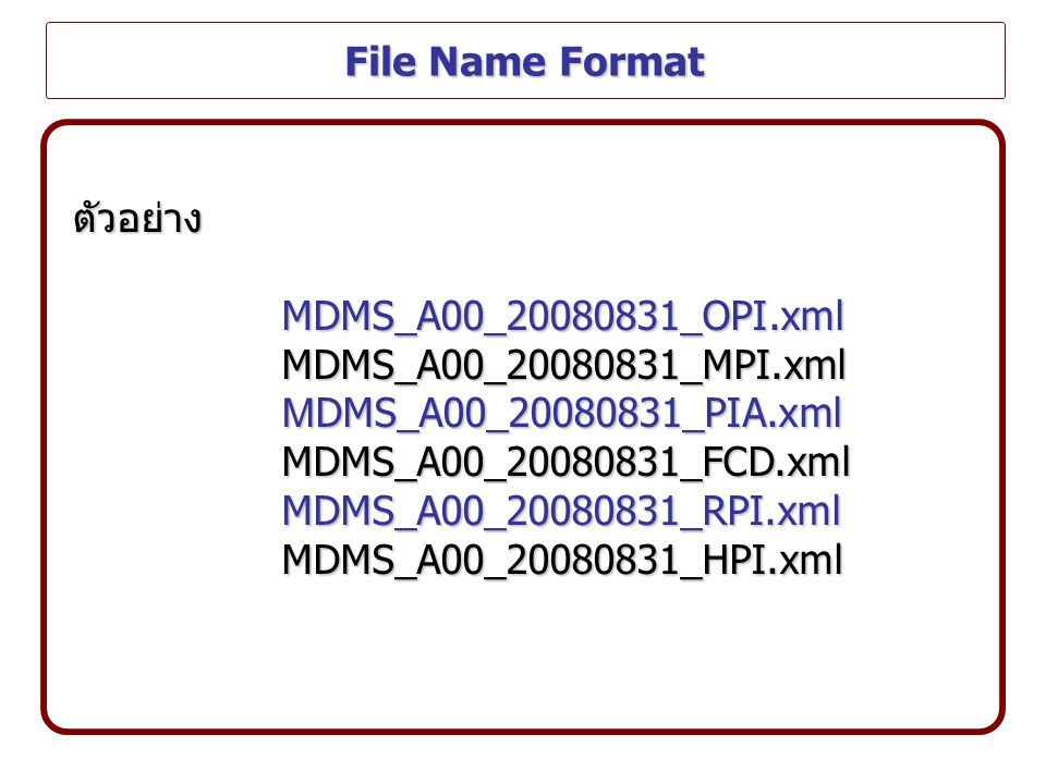 File Name Format ตัวอย่าง. MDMS_A00_20080831_OPI.xml. MDMS_A00_20080831_MPI.xml. MDMS_A00_20080831_PIA.xml.
