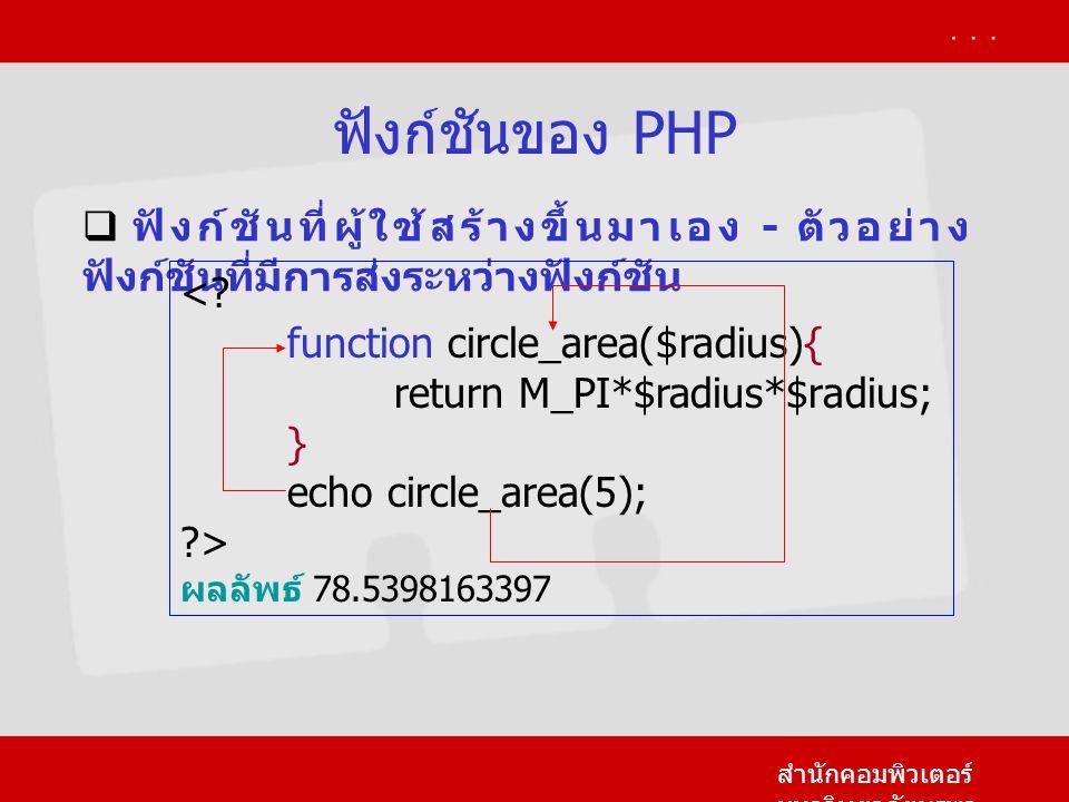 ฟังก์ชันของ PHP ฟังก์ชันที่ผู้ใช้สร้างขึ้นมาเอง - ตัวอย่างฟังก์ชันที่มีการส่งระหว่างฟังก์ชัน. < function circle_area($radius){