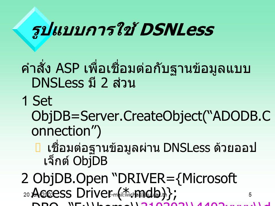 20 July 2001 รูปแบบการใช้ DSNLess. คำสั่ง ASP เพื่อเชื่อมต่อกับฐานข้อมูลแบบ DNSLess มี 2 ส่วน. 1 Set ObjDB=Server.CreateObject( ADODB.Connection )