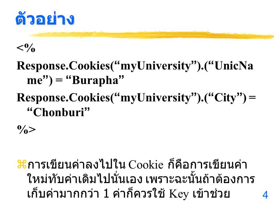 ตัวอย่าง <% Response.Cookies( myUniversity ).( UnicName ) = Burapha Response.Cookies( myUniversity ).( City ) = Chonburi