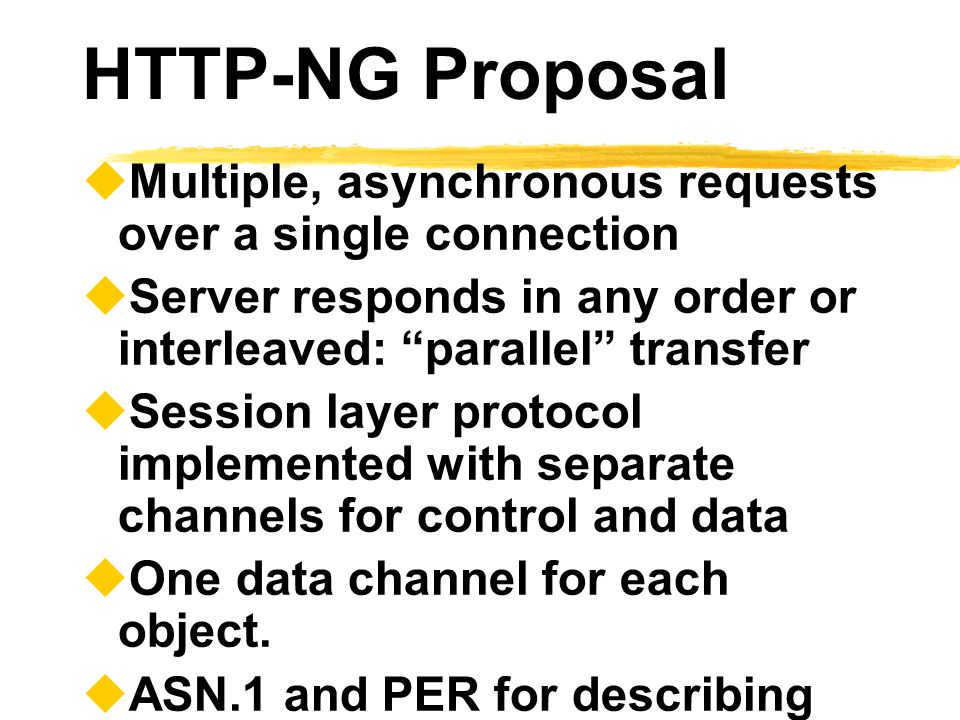 HTTP-NG Proposal Multiple, asynchronous requests over a single connection. Server responds in any order or interleaved: parallel transfer.