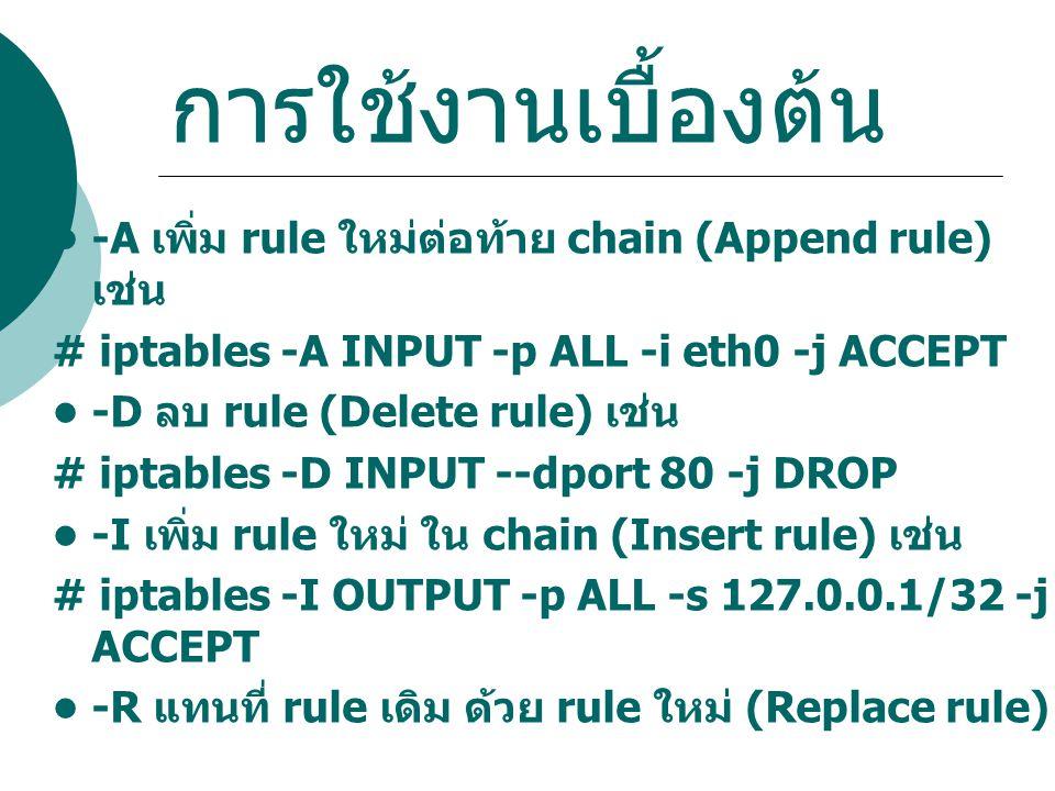 การใช้งานเบื้องต้น • -A เพิ่ม rule ใหม่ต่อท้าย chain (Append rule) เช่น. # iptables -A INPUT -p ALL -i eth0 -j ACCEPT.