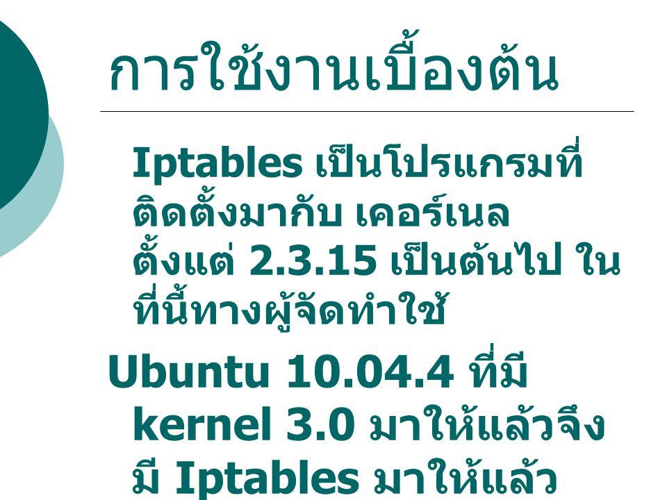 การใช้งานเบื้องต้น Iptables เป็นโปรแกรมที่ติดตั้งมากับ เคอร์เนล ตั้งแต่ 2.3.15 เป็นต้นไป ในที่นี้ทางผู้จัดทำใช้