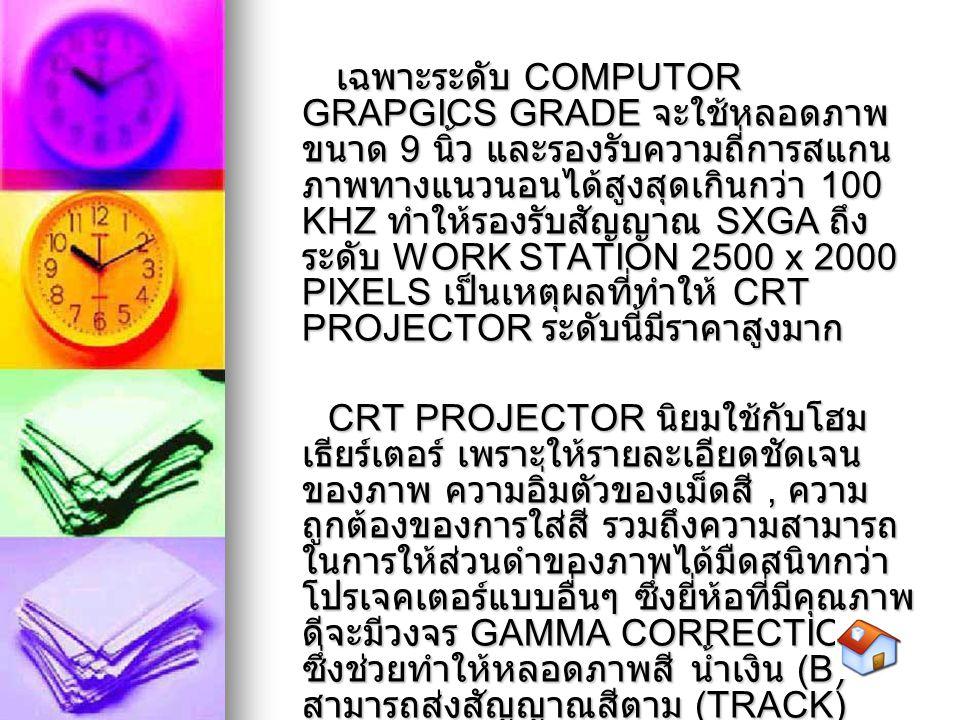 เฉพาะระดับ COMPUTOR GRAPGICS GRADE จะใช้หลอดภาพขนาด 9 นิ้ว และรองรับความถี่การสแกนภาพทางแนวนอนได้สูงสุดเกินกว่า 100 KHZ ทำให้รองรับสัญญาณ SXGA ถึง ระดับ WORK STATION 2500 x 2000 PIXELS เป็นเหตุผลที่ทำให้ CRT PROJECTOR ระดับนี้มีราคาสูงมาก