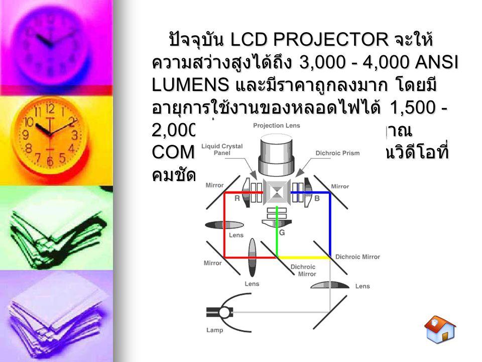 ปัจจุบัน LCD PROJECTOR จะให้ความสว่างสูงได้ถึง 3,000 - 4,000 ANSI LUMENS และมีราคาถูกลงมาก โดยมีอายุการใช้งานของหลอดไฟได้ 1,500 - 2,000 ชั่วโมง ให้ภาพจากสัญญาณ COMPUTOR ที่ดี และสัญญาณวิดีโอที่คมชัดสดใส