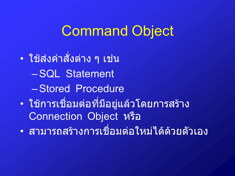 Command Object ใช้ส่งคำสั่งต่าง ๆ เช่น SQL Statement Stored Procedure