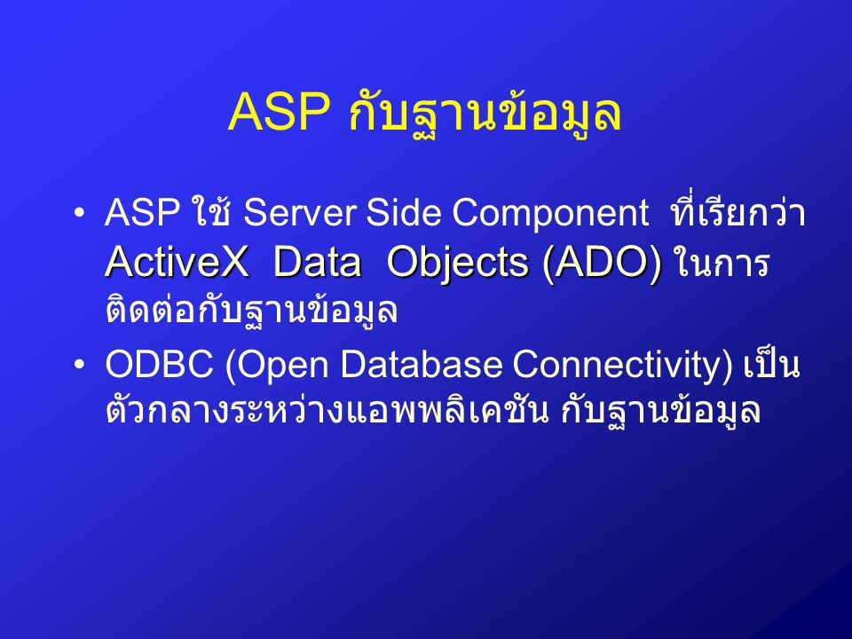 ASP กับฐานข้อมูล ASP ใช้ Server Side Component ที่เรียกว่า ActiveX Data Objects (ADO) ในการติดต่อกับฐานข้อมูล.