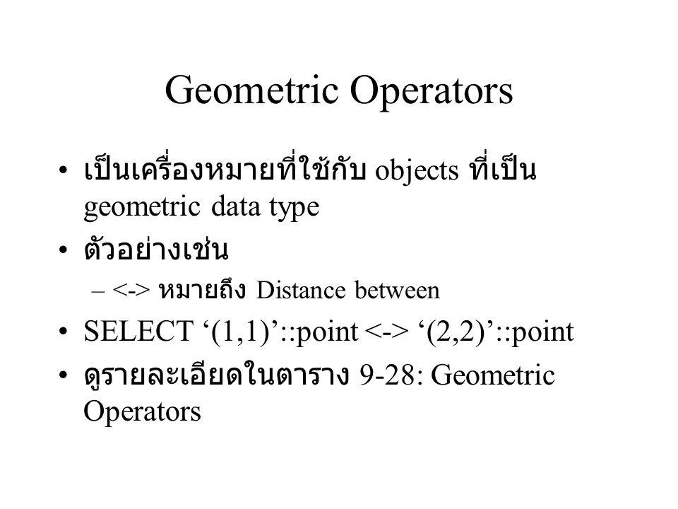 Geometric Operators เป็นเครื่องหมายที่ใช้กับ objects ที่เป็น geometric data type. ตัวอย่างเช่น. <-> หมายถึง Distance between.