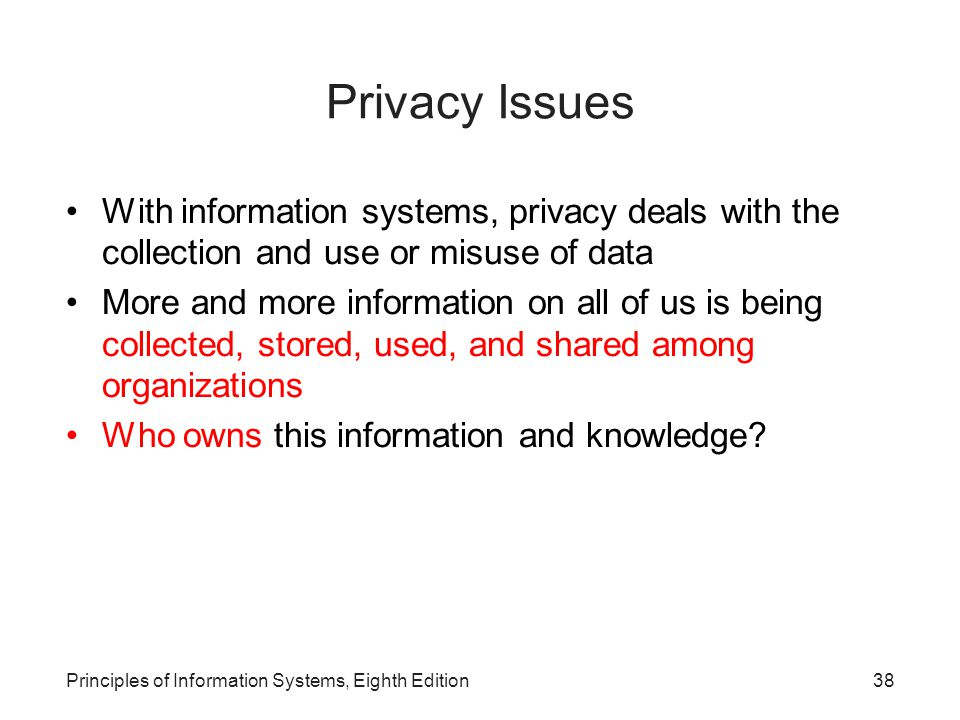 Privacy Issues With information systems, privacy deals with the collection and use or misuse of data.