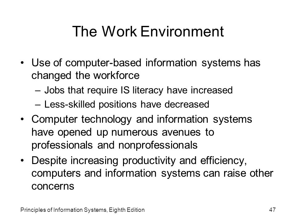 The Work Environment Use of computer-based information systems has changed the workforce. Jobs that require IS literacy have increased.