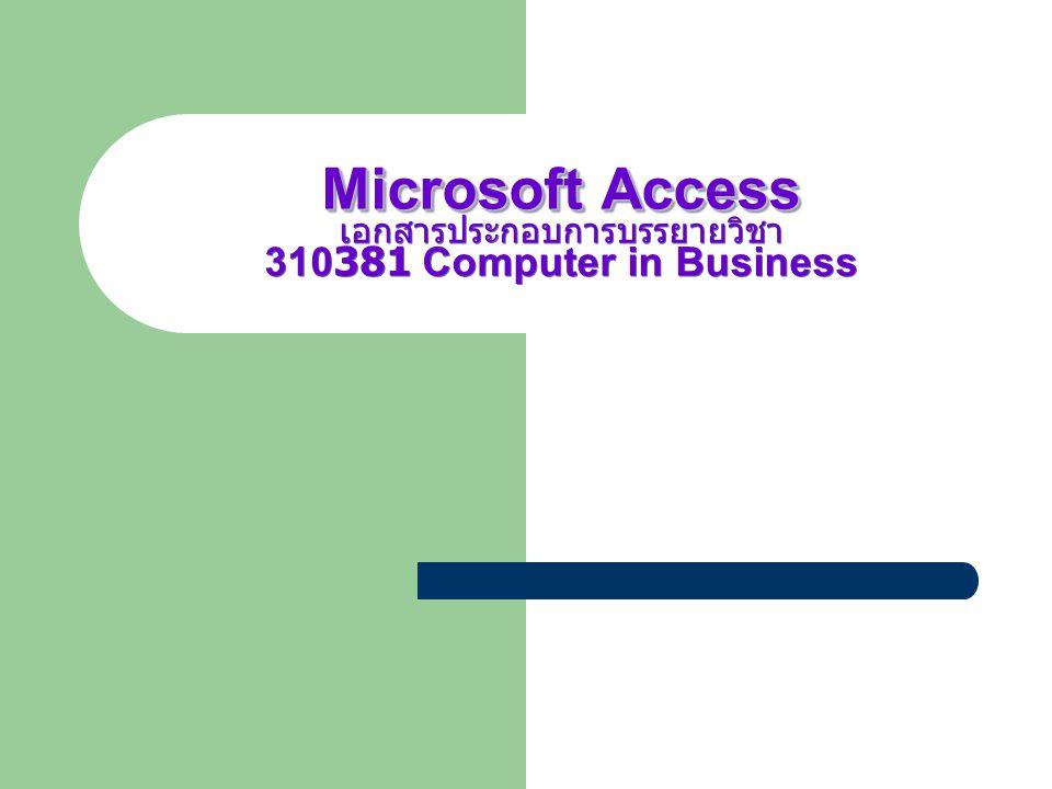 Microsoft Access เอกสารประกอบการบรรยายวิชา 310381 Computer in Business