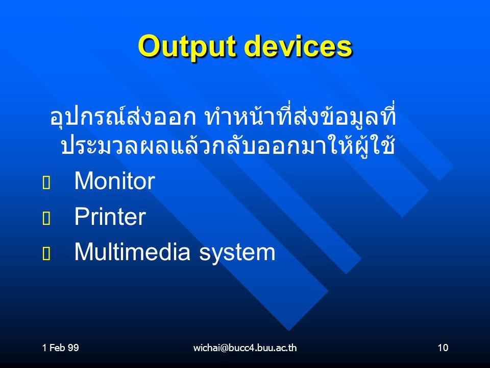 1 Feb 99 Output devices. อุปกรณ์ส่งออก ทำหน้าที่ส่งข้อมูลที่ประมวลผลแล้วกลับออกมาให้ผู้ใช้ Monitor.