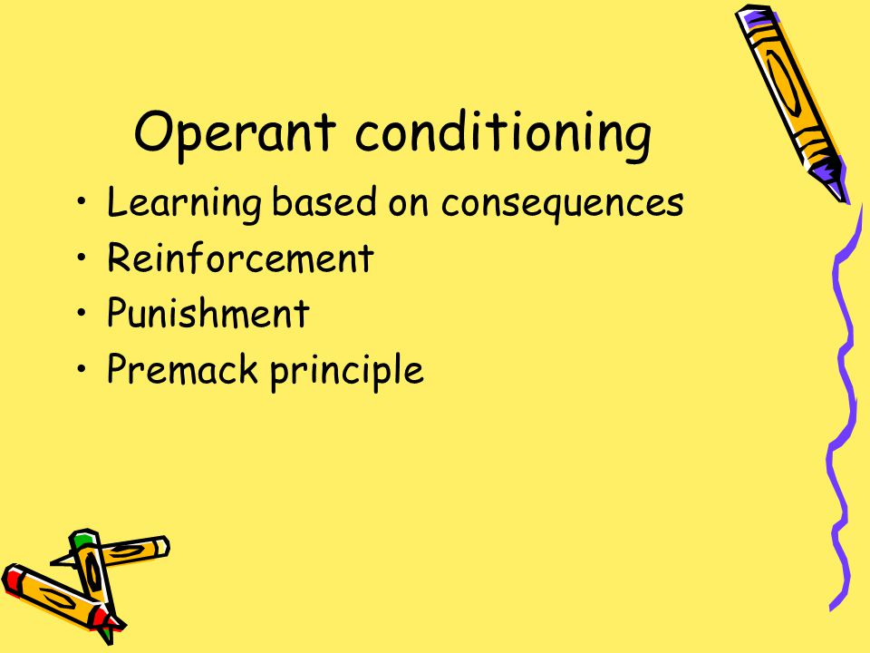 Operant conditioning Learning based on consequences Reinforcement