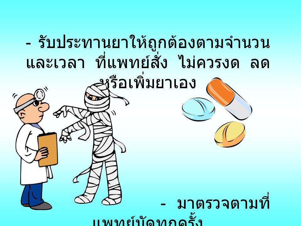 - รับประทานยาให้ถูกต้องตามจำนวน และเวลา ที่แพทย์สั่ง ไม่ควรงด ลดหรือเพิ่มยาเอง